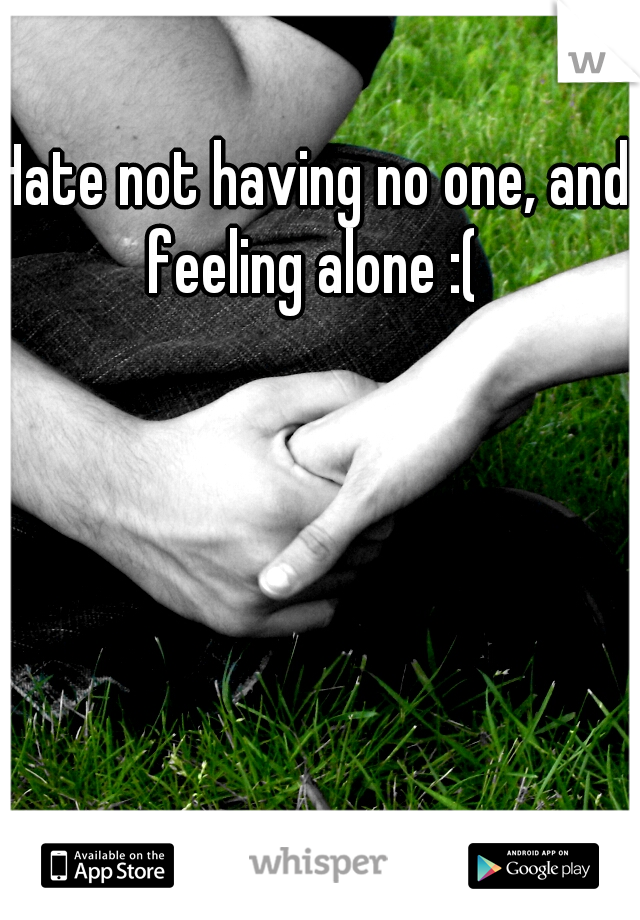 Hate not having no one, and feeling alone :(