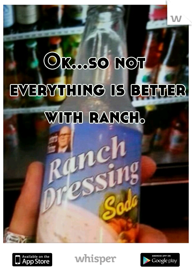 Ok...so not everything is better with ranch.