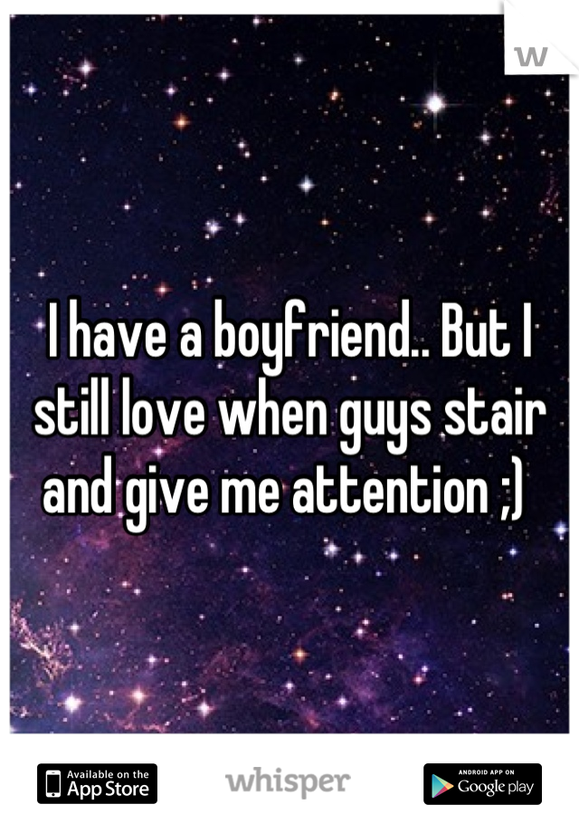 I have a boyfriend.. But I still love when guys stair and give me attention ;)