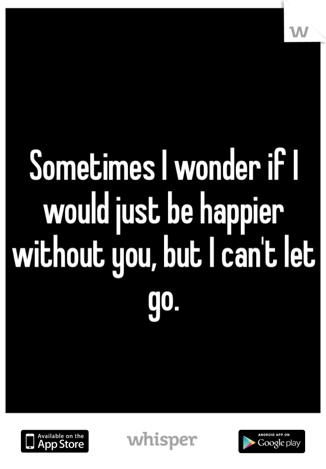Sometimes I wonder if I would just be happier without you, but I can't let go.
