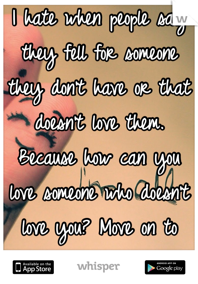 I hate when people say they fell for someone they don't have or that doesn't love them. Because how can you love someone who doesn't love you? Move on to someone who will love you!!