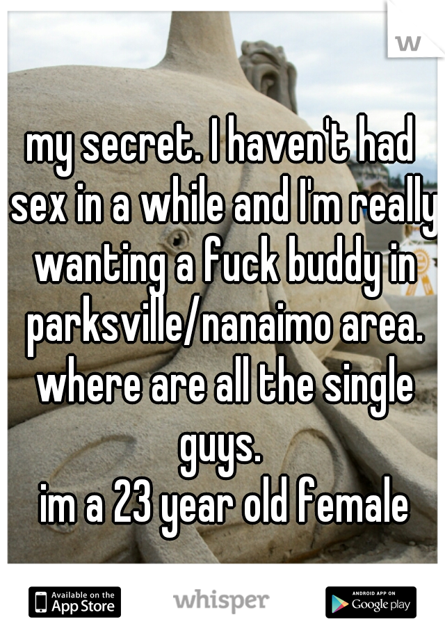 my secret. I haven't had sex in a while and I'm really wanting a fuck buddy in parksville/nanaimo area. where are all the single guys.   im a 23 year old female