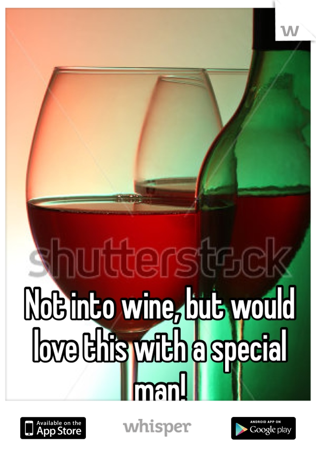 Not into wine, but would love this with a special man!