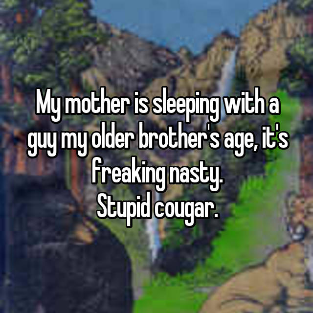 My mother is sleeping with a guy my older brother's age, it's freaking nasty. Stupid cougar.