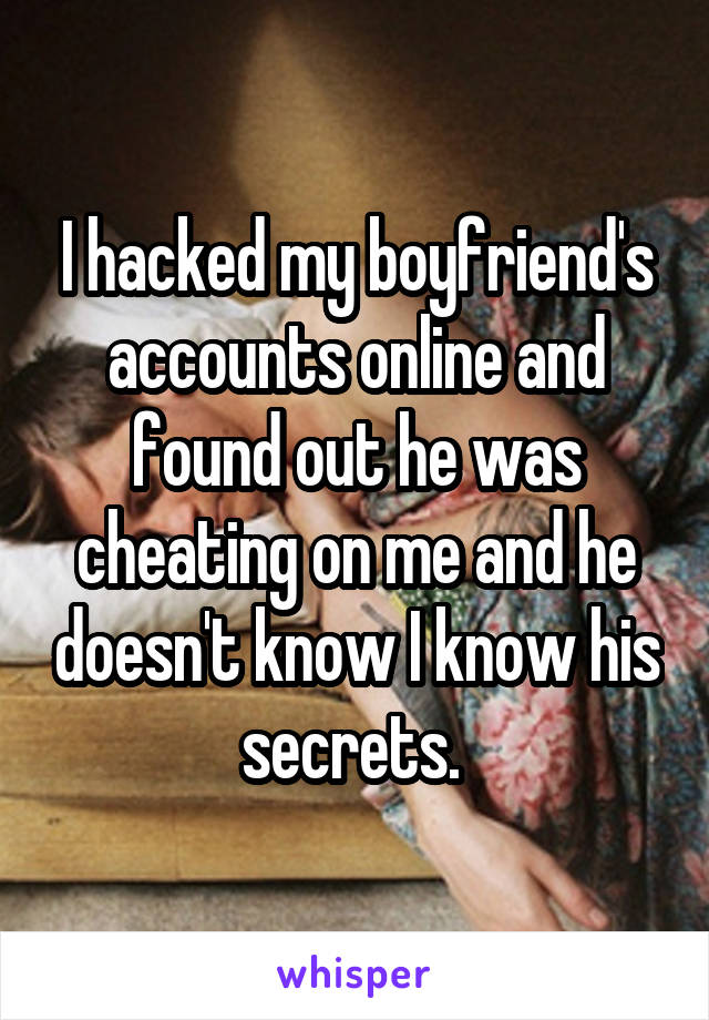 I hacked my boyfriend's accounts online and found out he was cheating on me and he doesn't know I know his secrets.