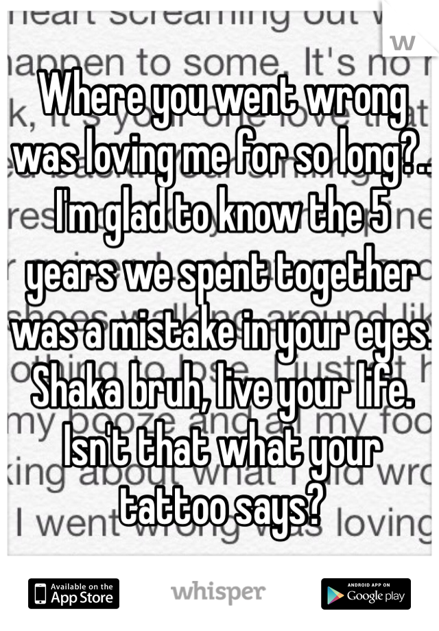 Where you went wrong was loving me for so long?.. I'm glad to know the 5 years we spent together was a mistake in your eyes. Shaka bruh, live your life. Isn't that what your tattoo says?