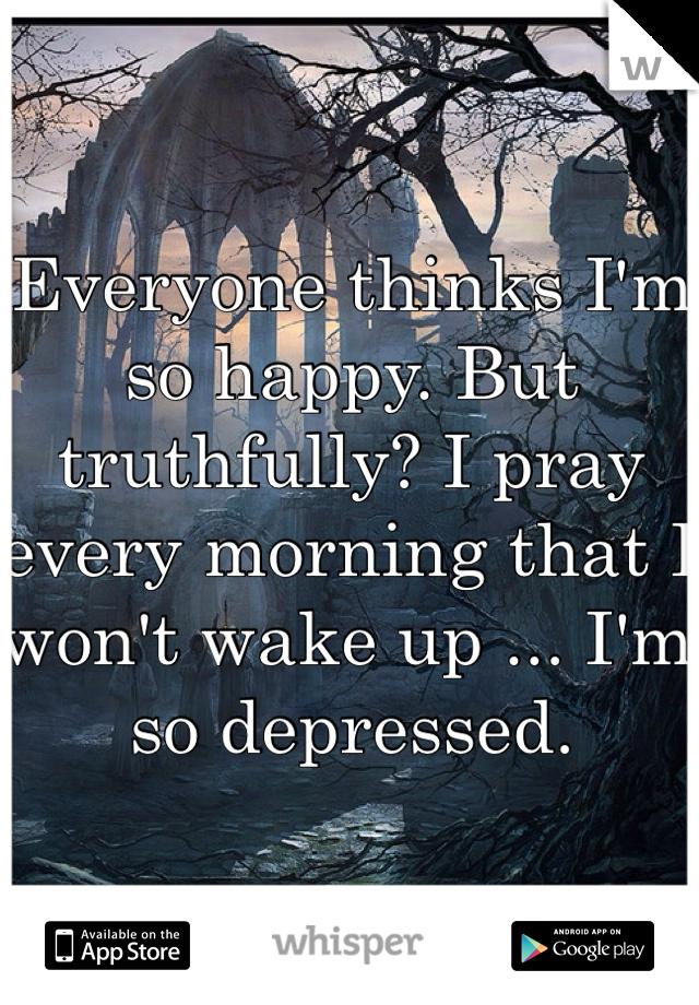 Everyone thinks I'm so happy. But truthfully? I pray every morning that I won't wake up ... I'm so depressed.