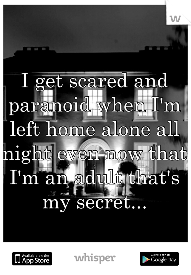 I get scared and paranoid when I'm left home alone all night even now that I'm an adult that's my secret...