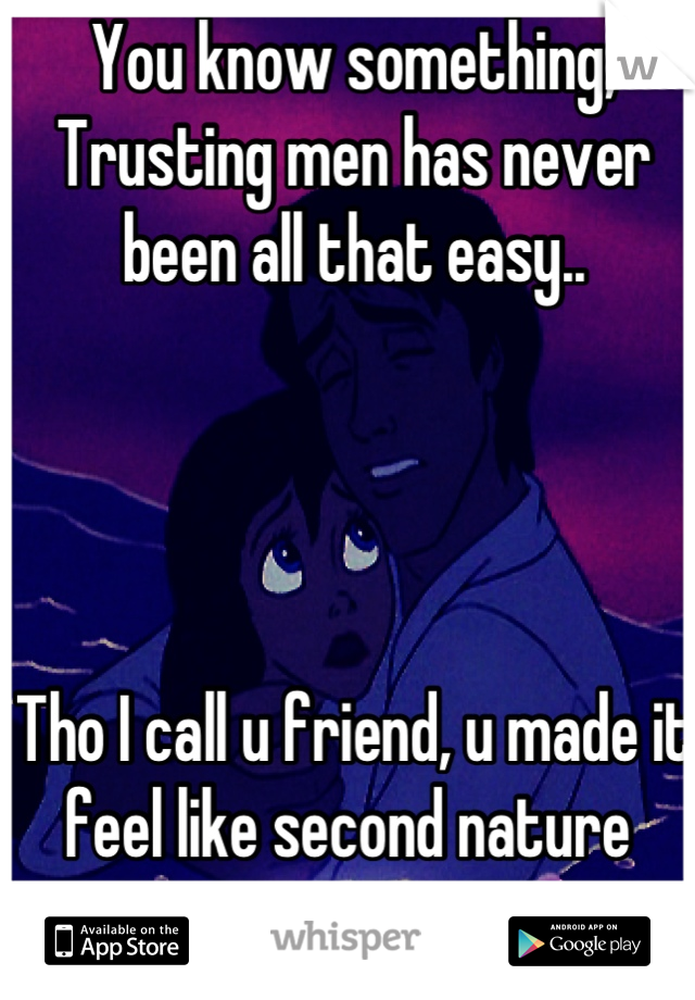 You know something, Trusting men has never been all that easy..      Tho I call u friend, u made it feel like second nature