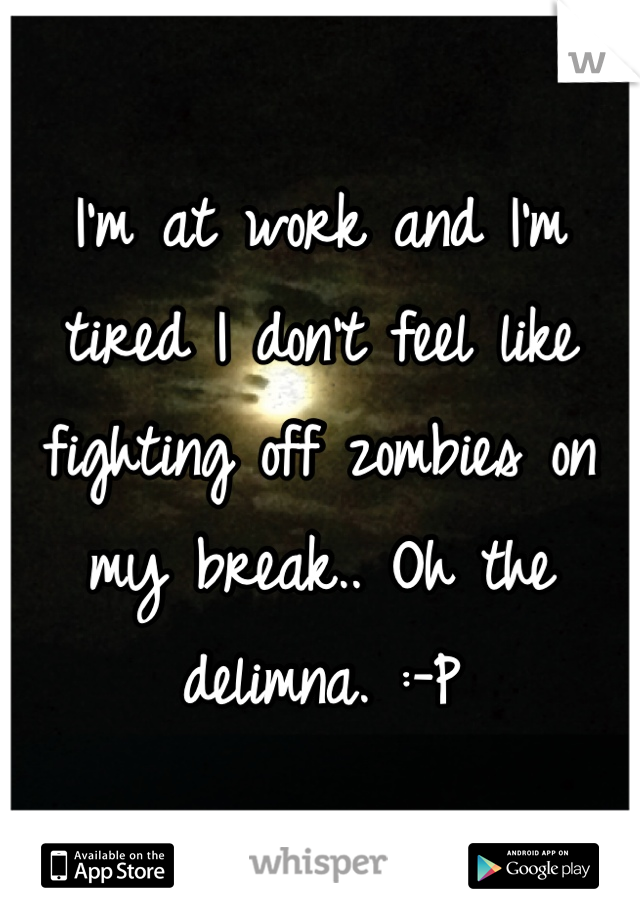 I'm at work and I'm tired I don't feel like fighting off zombies on my break.. Oh the delimna. :-P