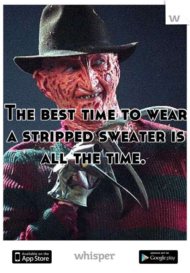 The best time to wear a stripped sweater is all the time.