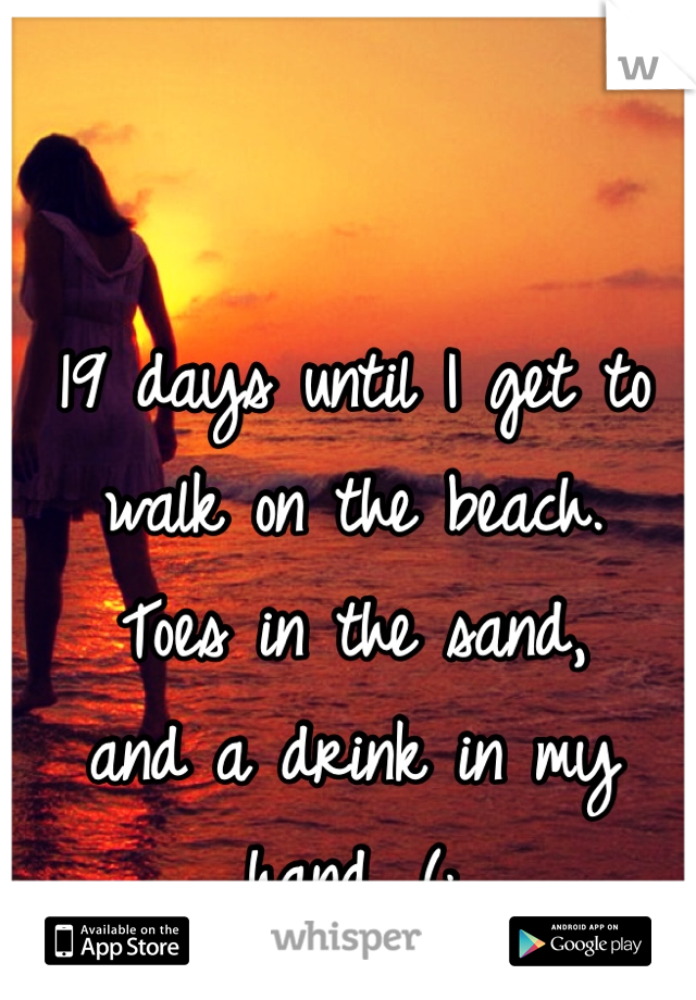 19 days until I get to walk on the beach. Toes in the sand, and a drink in my hand. (;