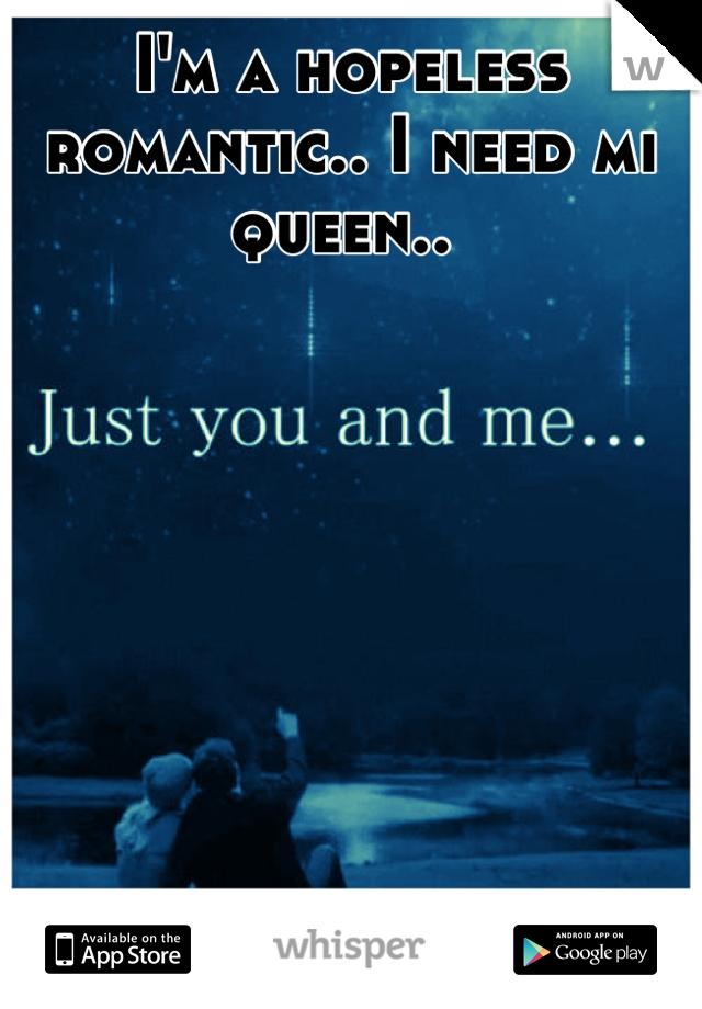 I'm a hopeless romantic.. I need mi queen..