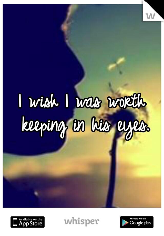 I wish I was worth keeping in his eyes.