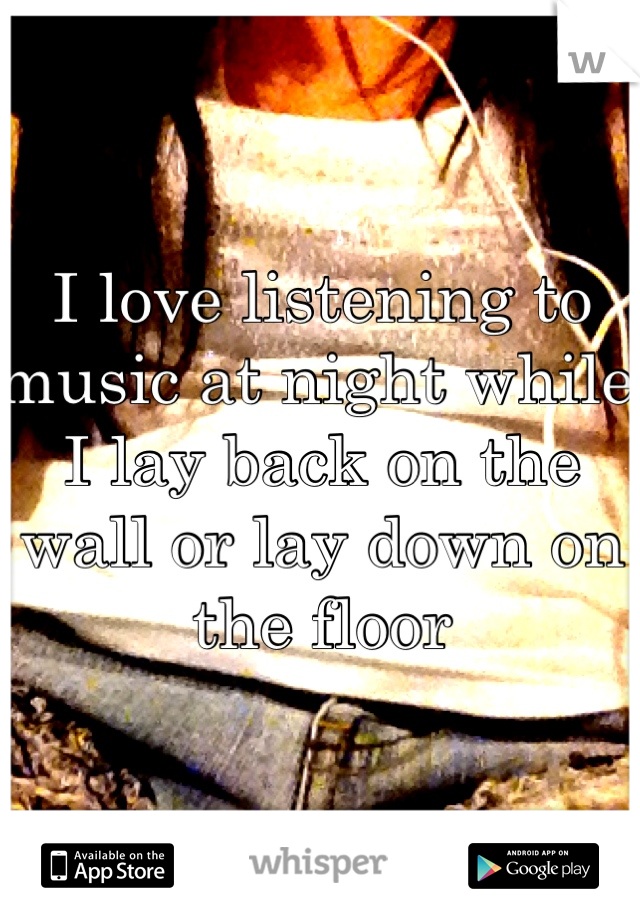 I love listening to music at night while I lay back on the wall or lay down on the floor