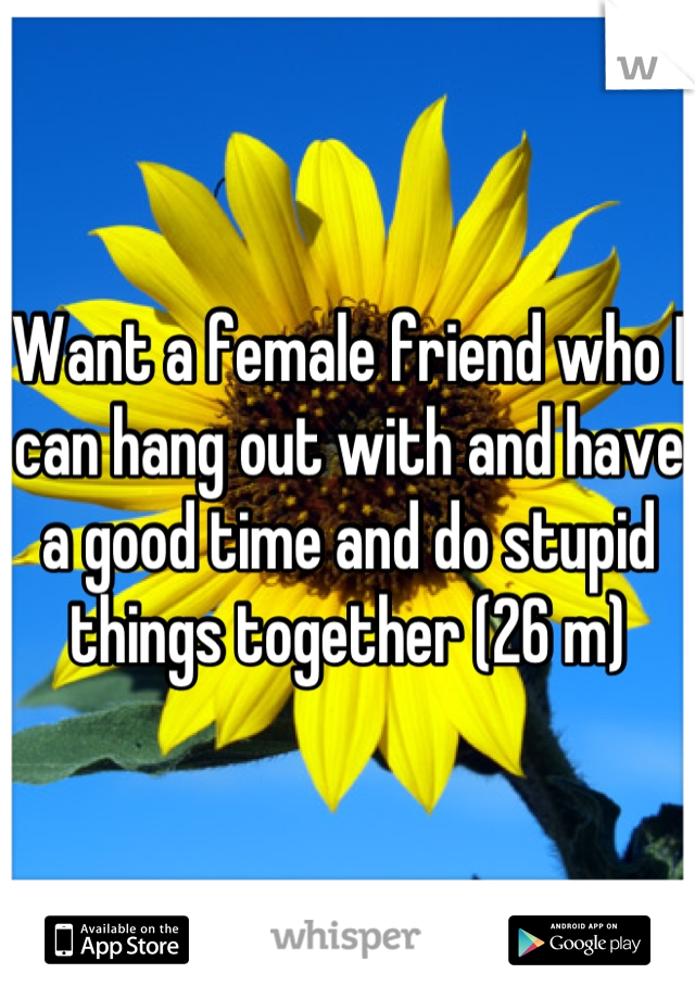 Want a female friend who I can hang out with and have a good time and do stupid things together (26 m)