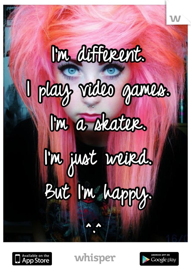 I'm different. I play video games. I'm a skater. I'm just weird. But I'm happy. ^.^