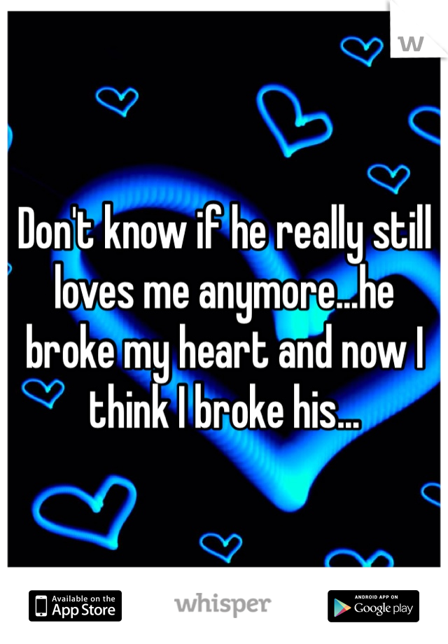 Don't know if he really still loves me anymore...he broke my heart and now I think I broke his...