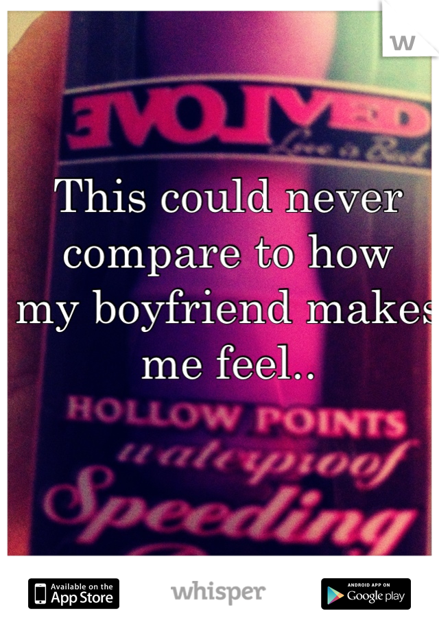 This could never  compare to how my boyfriend makes  me feel..