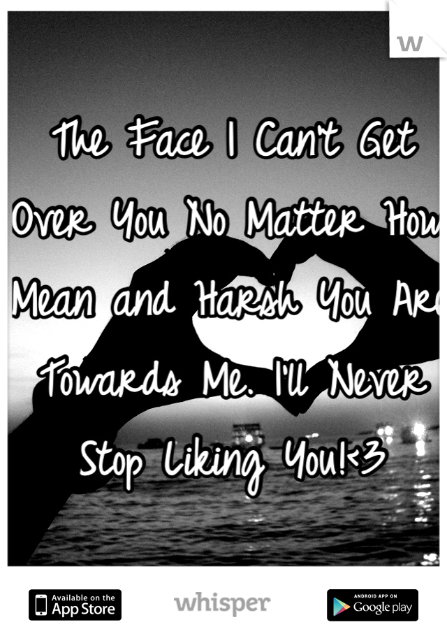 The Face I Can't Get Over You No Matter How Mean and Harsh You Are Towards Me. I'll Never Stop Liking You!<3