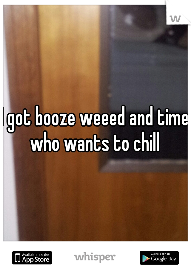 I got booze weeed and time who wants to chill