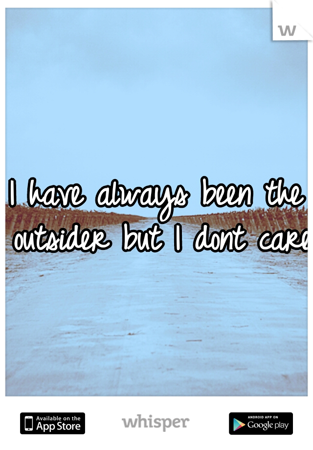 I have always been the outsider but I dont care