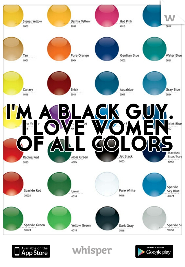 I'M A BLACK GUY.  I LOVE WOMEN OF ALL COLORS