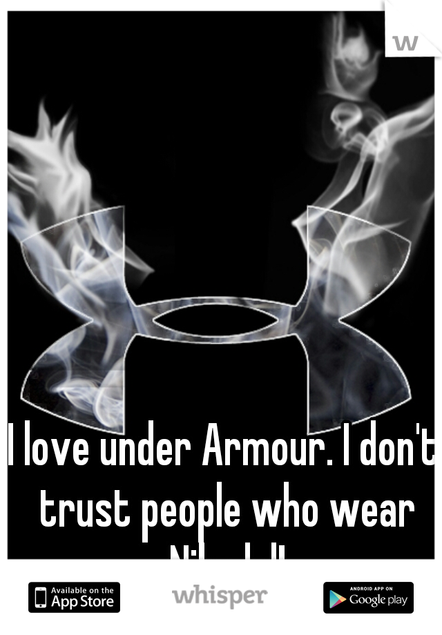 I love under Armour. I don't trust people who wear Nike lol!