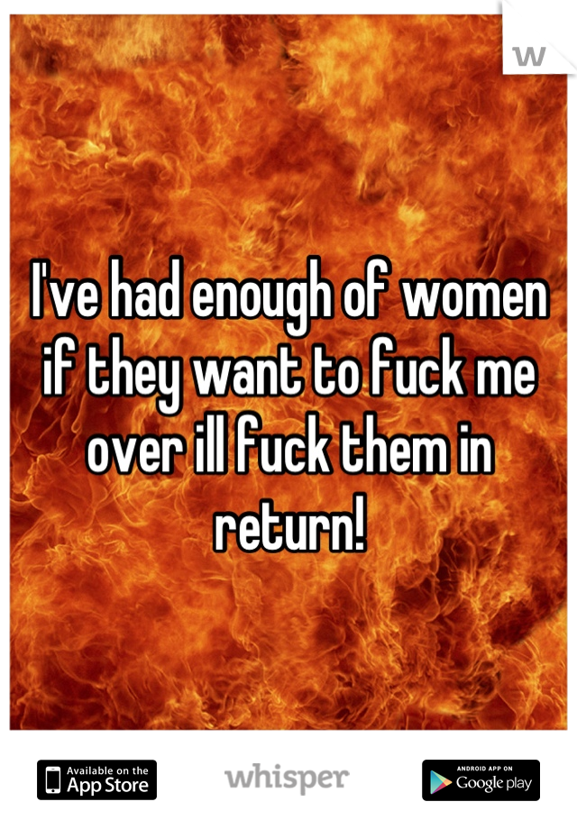 I've had enough of women if they want to fuck me over ill fuck them in return!