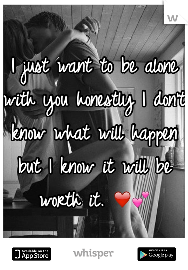 I just want to be alone with you honestly I don't know what will happen but I know it will be worth it. ❤️💕