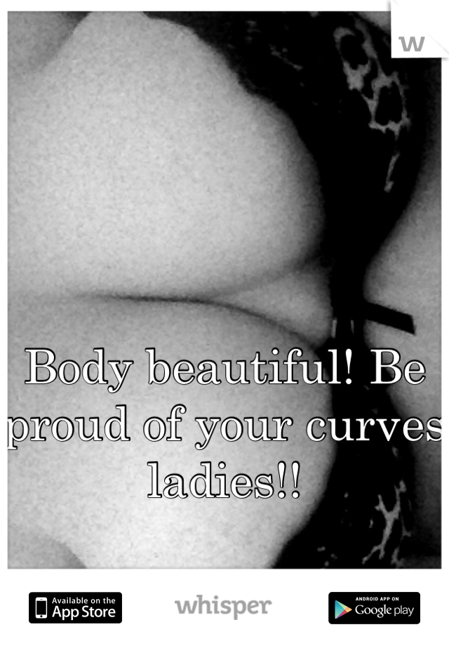 Body beautiful! Be proud of your curves ladies!!