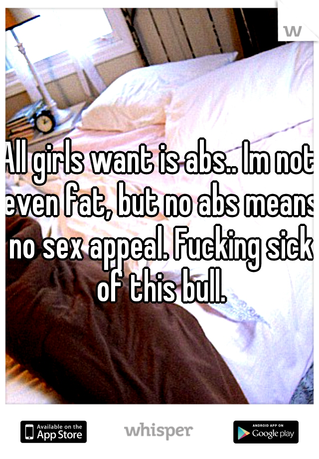 All girls want is abs.. Im not even fat, but no abs means no sex appeal. Fucking sick of this bull.