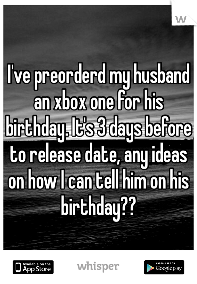 I've preorderd my husband an xbox one for his birthday. It's 3 days before to release date, any ideas on how I can tell him on his birthday??