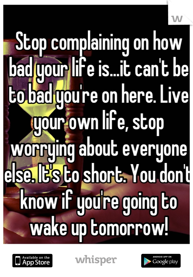 Stop complaining on how bad your life is...it can't be to bad you're on here. Live your own life, stop worrying about everyone else. It's to short. You don't know if you're going to wake up tomorrow!