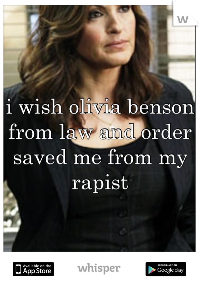 i wish olivia benson from law and order saved me from my rapist