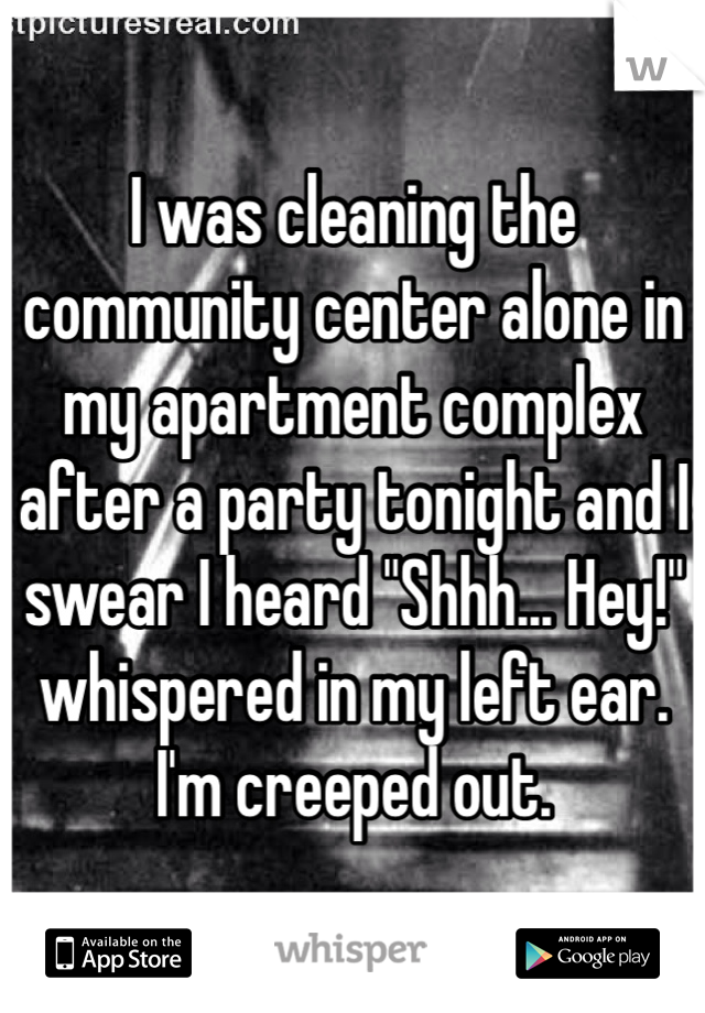 """I was cleaning the community center alone in my apartment complex after a party tonight and I swear I heard """"Shhh... Hey!"""" whispered in my left ear. I'm creeped out."""