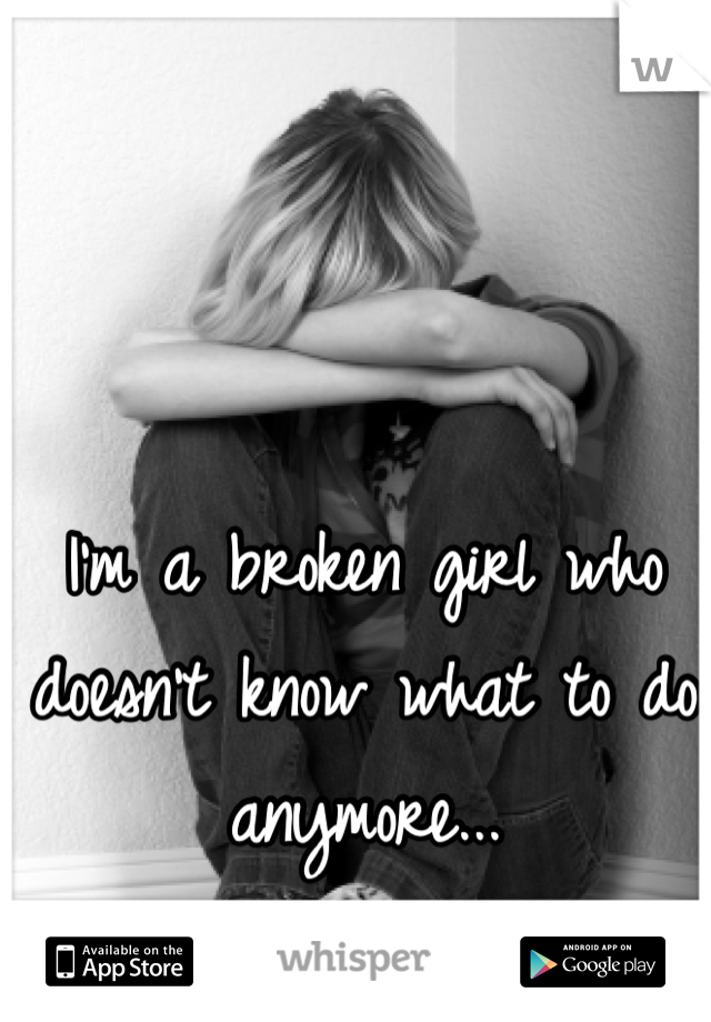I'm a broken girl who doesn't know what to do anymore...