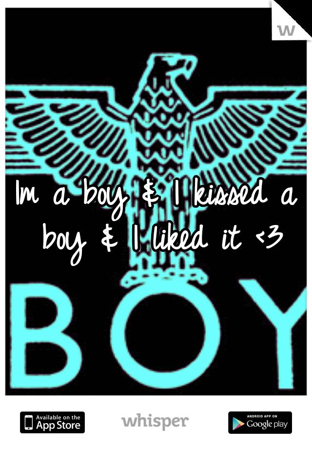 Im a boy & I kissed a boy & I liked it <3