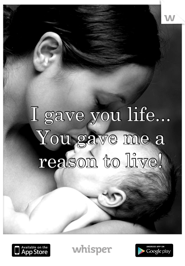 I gave you life... You gave me a reason to live!