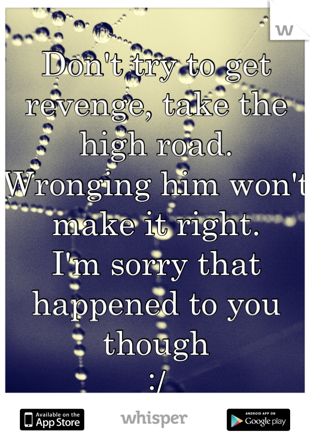 Don't try to get revenge, take the high road  Wronging him