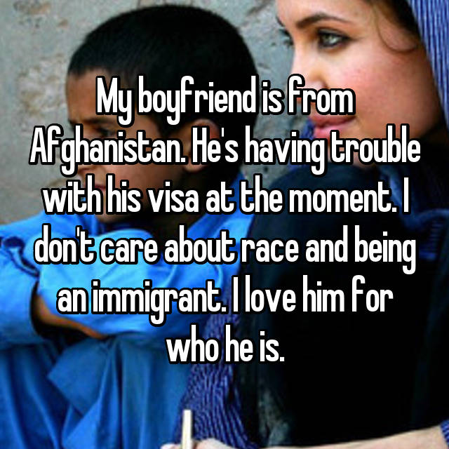 My boyfriend is from Afghanistan. He's having trouble with his visa at the moment. I don't care about race and being an immigrant. I love him for who he is.