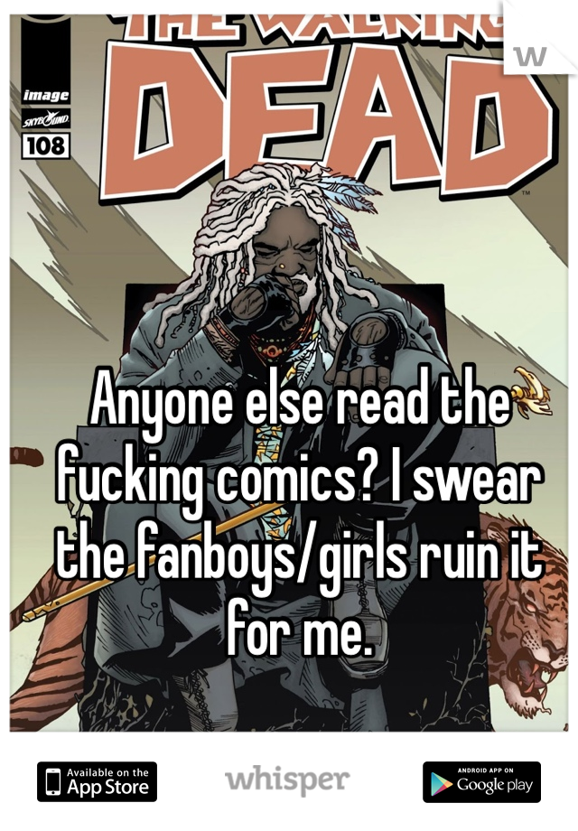 Anyone else read the fucking comics? I swear the fanboys/girls ruin it for me.
