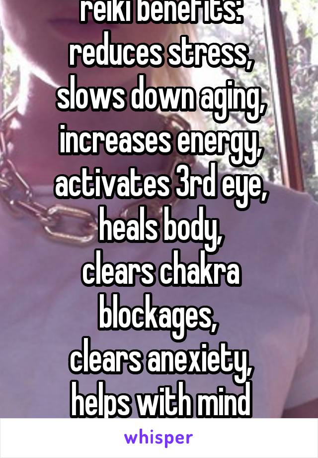 reiki benefits: reduces stress, slows down aging, increases energy, activates 3rd eye, heals body, clears chakra blockages,  clears anexiety, helps with mind clarity..