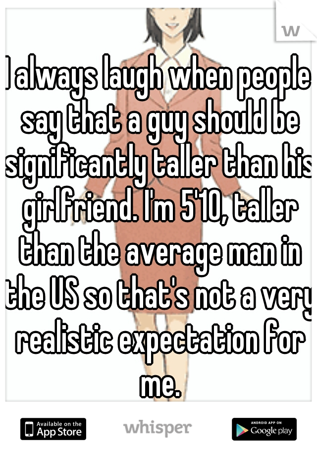 I always laugh when people say that a guy should be significantly taller than his girlfriend. I'm 5'10, taller than the average man in the US so that's not a very realistic expectation for me.