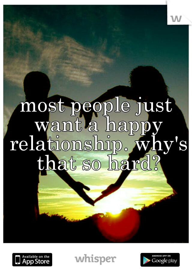 most people just want a happy relationship. why's that so hard?