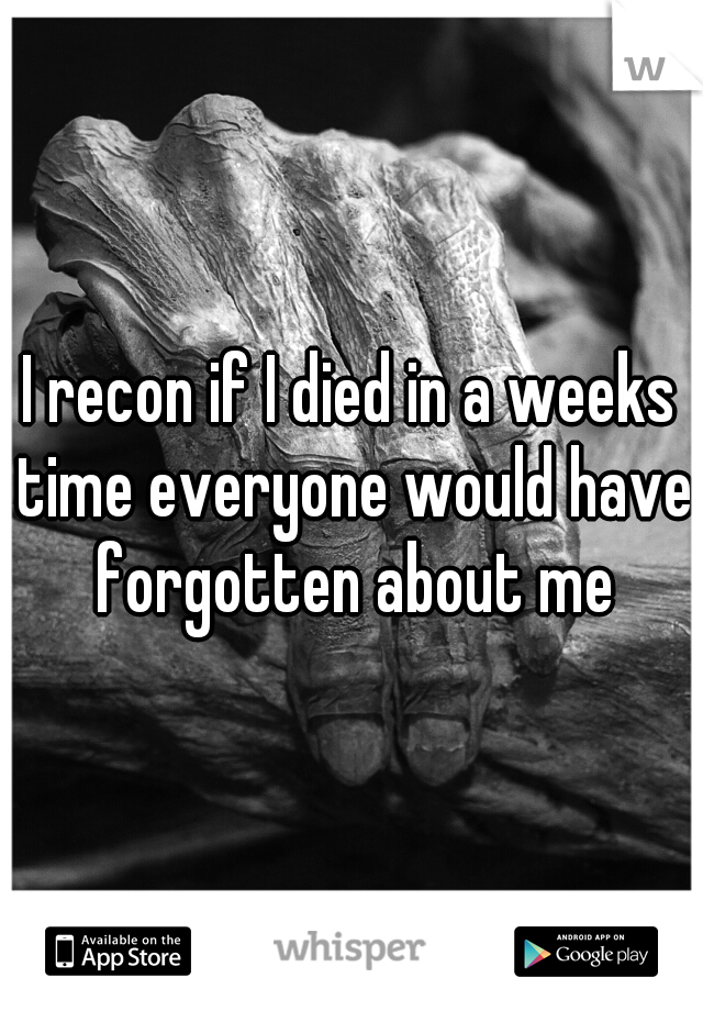 I recon if I died in a weeks time everyone would have forgotten about me