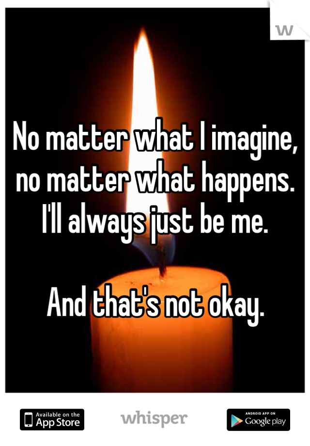 No matter what I imagine, no matter what happens. I'll always just be me.  And that's not okay.