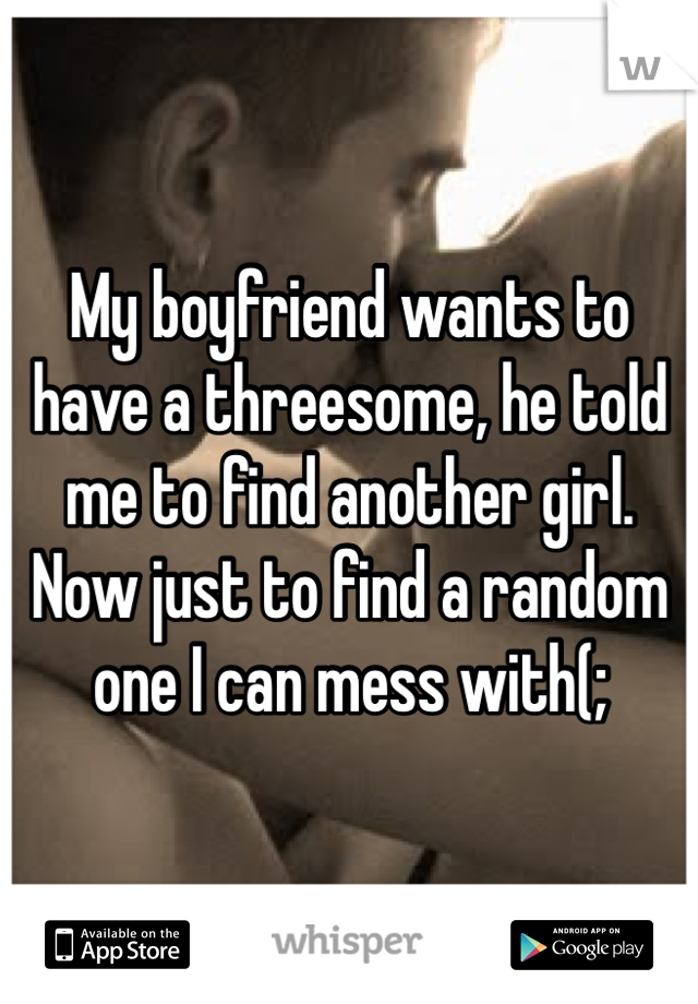 My boyfriend wants to have a threesome, he told me to find another girl. Now just to find a random one I can mess with(;