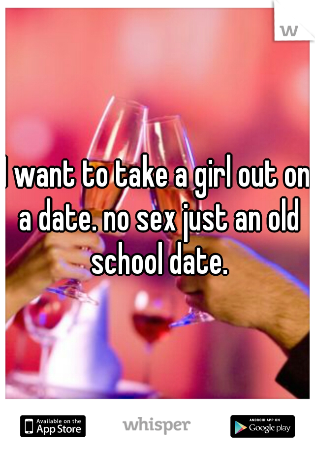 I want to take a girl out on a date. no sex just an old school date.