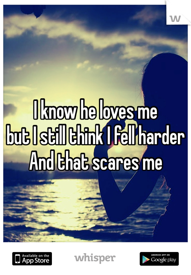 I know he loves me  but I still think I fell harder And that scares me